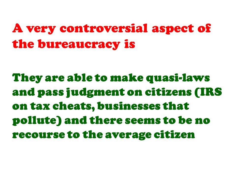 They are able to make quasi-laws and pass judgment on citizens (IRS on tax cheats, businesses that pollute) and there seems to be no recourse to the average citizen
