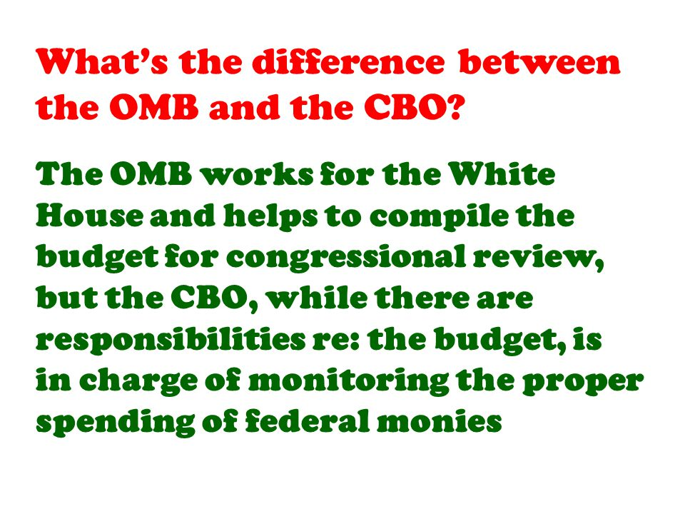 The OMB works for the White House and helps to compile the budget for congressional review, but the CBO, while there are responsibilities re: the budget, is in charge of monitoring the proper spending of federal monies