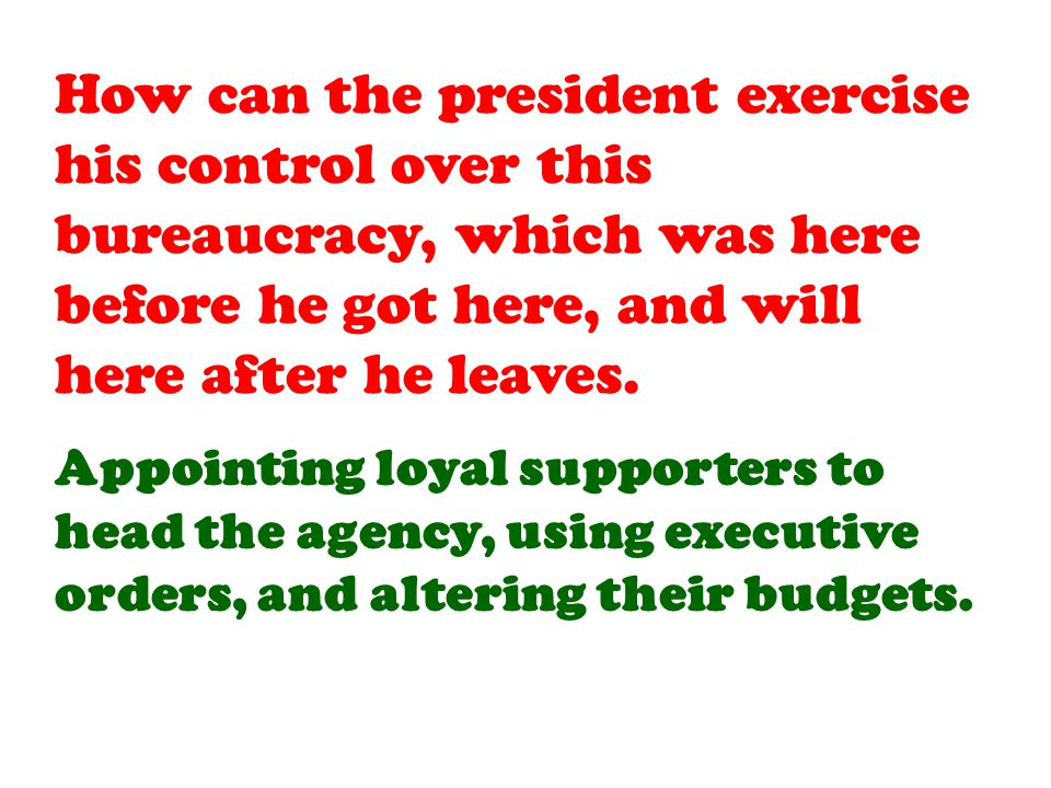 Appointing loyal supporters to head the agency, using executive orders, and altering their budgets.