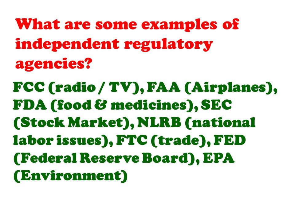 FCC (radio / TV), FAA (Airplanes), FDA (food & medicines), SEC (Stock Market), NLRB (national labor issues), FTC (trade), FED (Federal Reserve Board), EPA (Environment)
