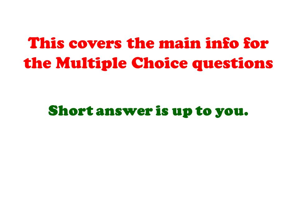 This covers the main info for the Multiple Choice questions Short answer is up to you.