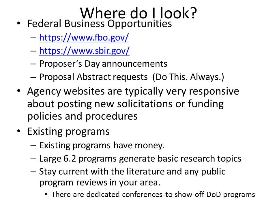 Other variations of funding… MURI – Multidisciplinary University Research Initiative – Each service's 6.1 unit proposes topics (annually) – Office of the Secretary of Defense chooses – 3 year base, 2 year option at ~$1.5M/year – Often large teams – Does not come out of the base budget of the unit Internal forms of MURI-like activity – Example: AFOSR BRI topics – Large programs formed within an agency to reward/punish program quality and execution Congressional Insert Items – Significant change over last decade  often are forcibly inserted as unfunded mandates (core budgets have to be re-worked to accommodate them) Result: Your lab friends my find them onerous.