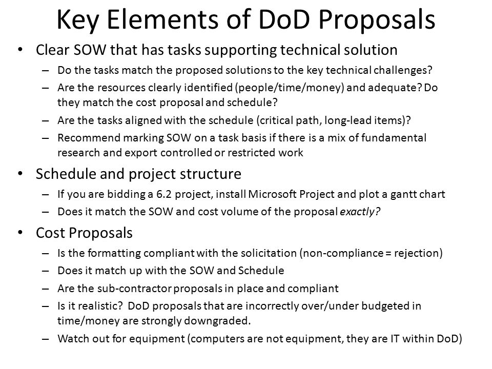 Key Elements of DoD Proposals -1 Read the solicitation carefully and completely – Technical specifications and any mandatory thresholds – Proposal structure expectations and preparation instructions – FAQs are posted, public forums are often held – What constitutes technical compliance Complete solutions only.
