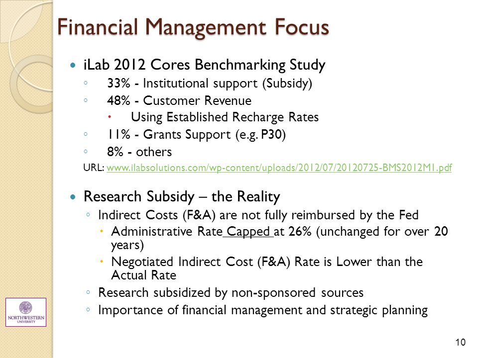 10 Financial Management Focus iLab 2012 Cores Benchmarking Study ◦ 33% - Institutional support (Subsidy) ◦ 48% - Customer Revenue  Using Established Recharge Rates ◦ 11% - Grants Support (e.g.