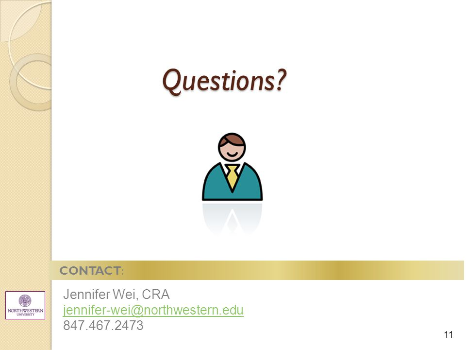 11 Questions CONTACT: Jennifer Wei, CRA jennifer-wei@northwestern.edu 847.467.2473