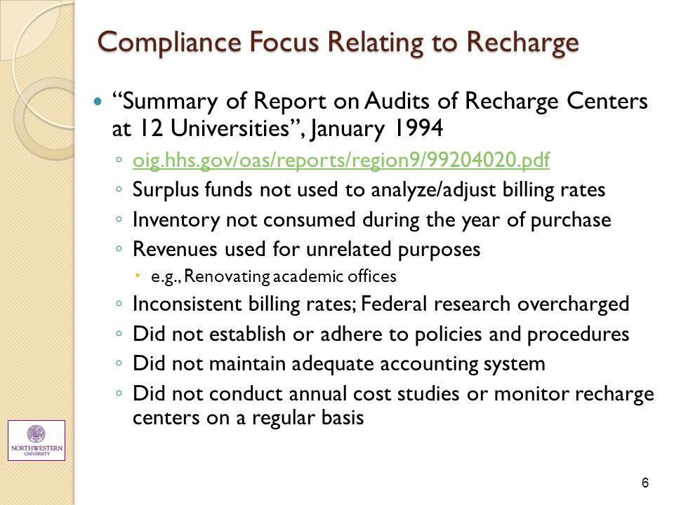 6 Compliance Focus Relating to Recharge Summary of Report on Audits of Recharge Centers at 12 Universities , January 1994 ◦ oig.hhs.gov/oas/reports/region9/99204020.pdf oig.hhs.gov/oas/reports/region9/99204020.pdf ◦ Surplus funds not used to analyze/adjust billing rates ◦ Inventory not consumed during the year of purchase ◦ Revenues used for unrelated purposes  e.g., Renovating academic offices ◦ Inconsistent billing rates; Federal research overcharged ◦ Did not establish or adhere to policies and procedures ◦ Did not maintain adequate accounting system ◦ Did not conduct annual cost studies or monitor recharge centers on a regular basis