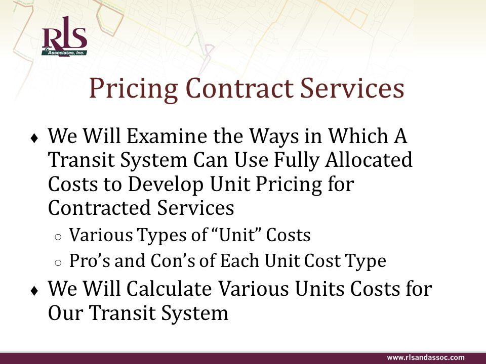 Pricing Contract Services ♦ We Will Examine the Ways in Which A Transit System Can Use Fully Allocated Costs to Develop Unit Pricing for Contracted Se