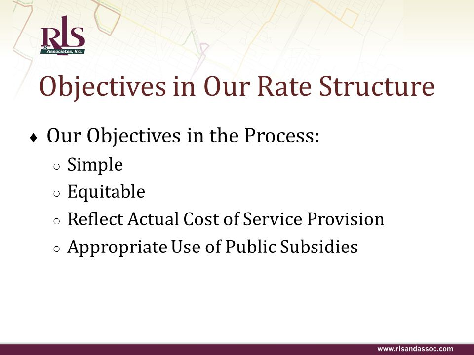 Objectives in Our Rate Structure ♦ Our Objectives in the Process: ○ Simple ○ Equitable ○ Reflect Actual Cost of Service Provision ○ Appropriate Use of
