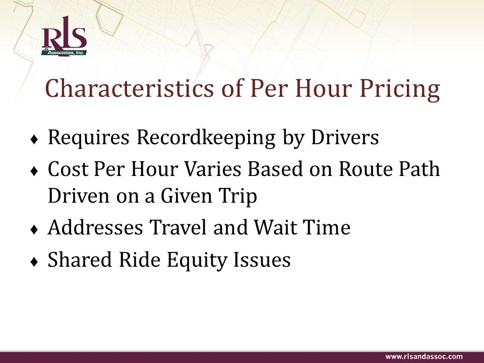 Characteristics of Per Hour Pricing ♦ Requires Recordkeeping by Drivers ♦ Cost Per Hour Varies Based on Route Path Driven on a Given Trip ♦ Addresses