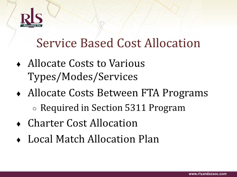 Service Based Cost Allocation ♦ Allocate Costs to Various Types/Modes/Services ♦ Allocate Costs Between FTA Programs ○ Required in Section 5311 Progra