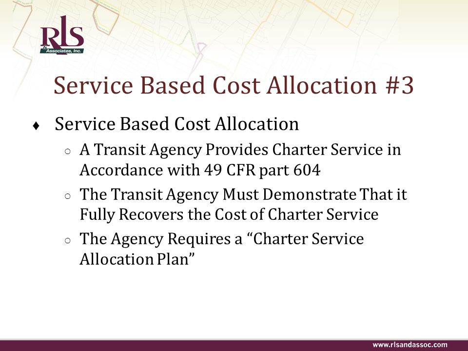 Service Based Cost Allocation #3 ♦ Service Based Cost Allocation ○ A Transit Agency Provides Charter Service in Accordance with 49 CFR part 604 ○ The