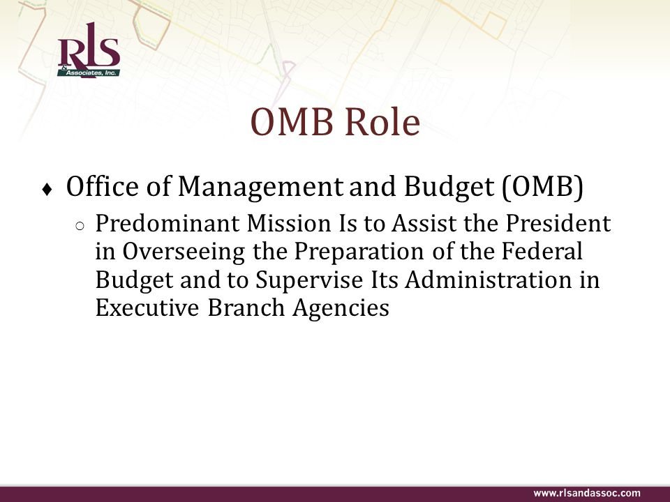 OMB Role ♦ Office of Management and Budget (OMB) ○ Predominant Mission Is to Assist the President in Overseeing the Preparation of the Federal Budget