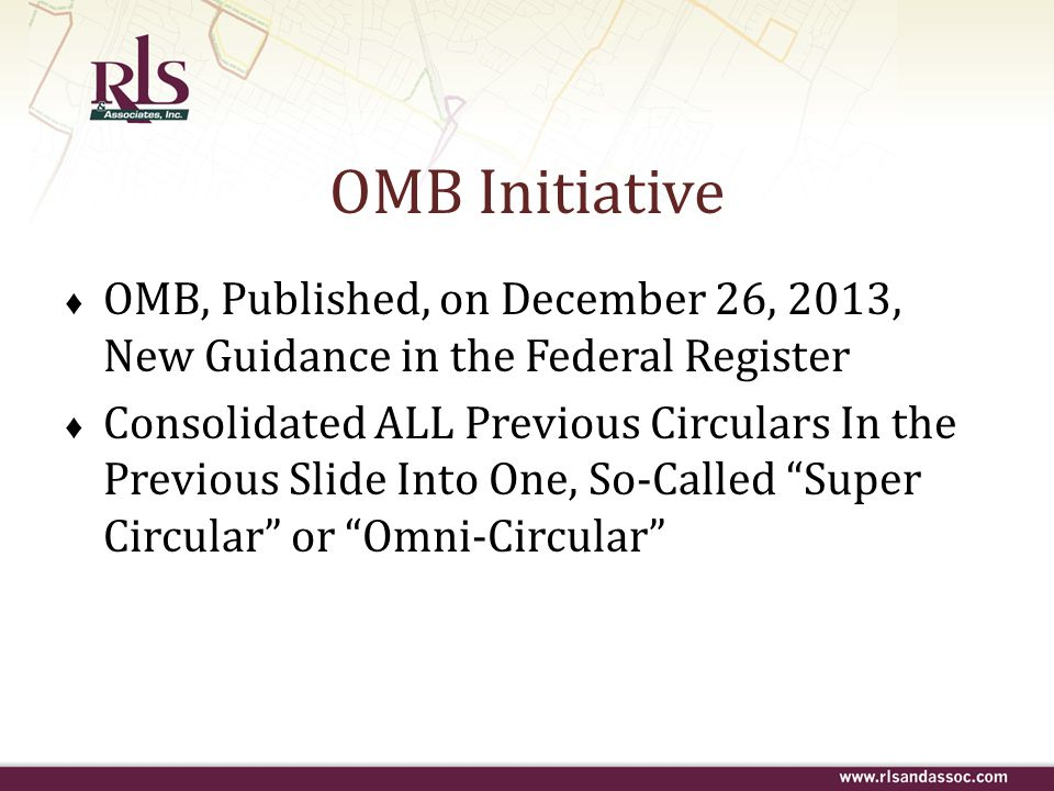 OMB Initiative ♦ OMB, Published, on December 26, 2013, New Guidance in the Federal Register ♦ Consolidated ALL Previous Circulars In the Previous Slid