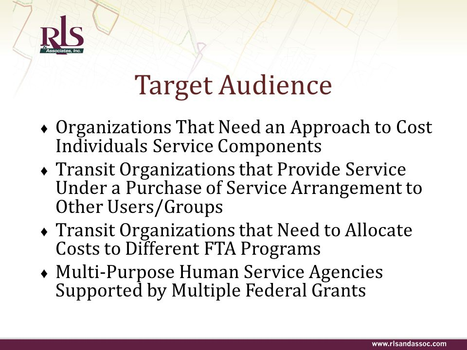 Target Audience ♦ Organizations That Need an Approach to Cost Individuals Service Components ♦ Transit Organizations that Provide Service Under a Purc