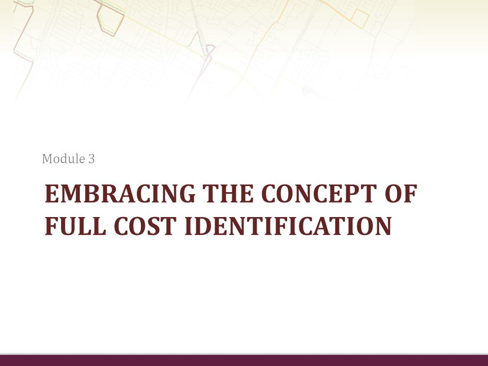 EMBRACING THE CONCEPT OF FULL COST IDENTIFICATION Module 3