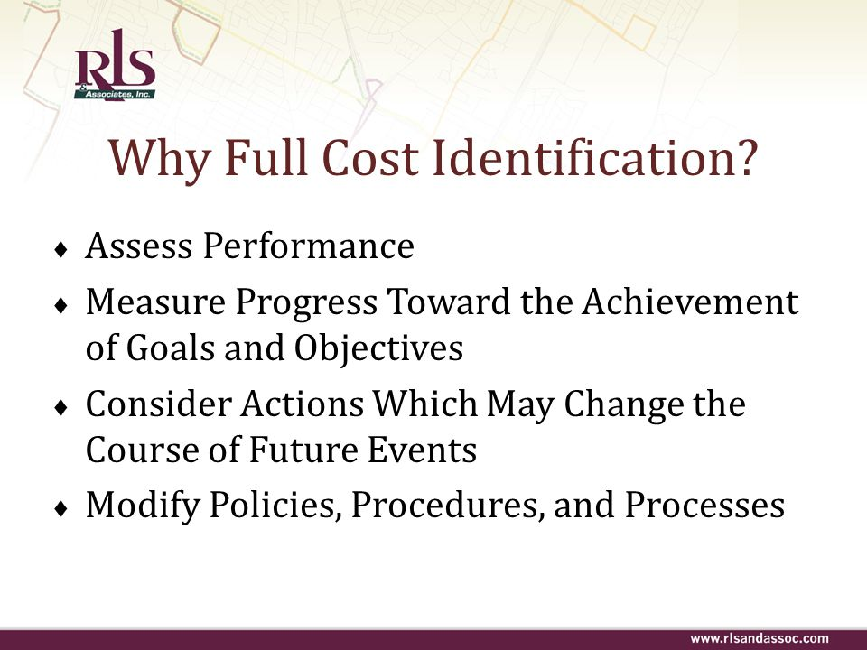 Why Full Cost Identification? ♦ Assess Performance ♦ Measure Progress Toward the Achievement of Goals and Objectives ♦ Consider Actions Which May Chan