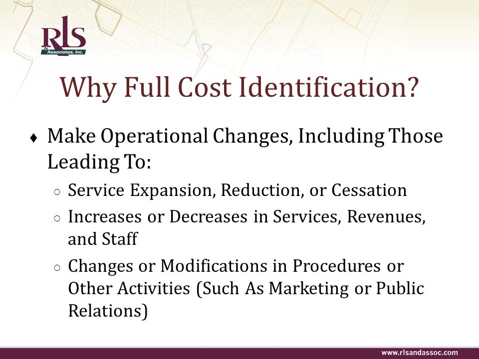 Why Full Cost Identification? ♦ Make Operational Changes, Including Those Leading To: ○ Service Expansion, Reduction, or Cessation ○ Increases or Decr