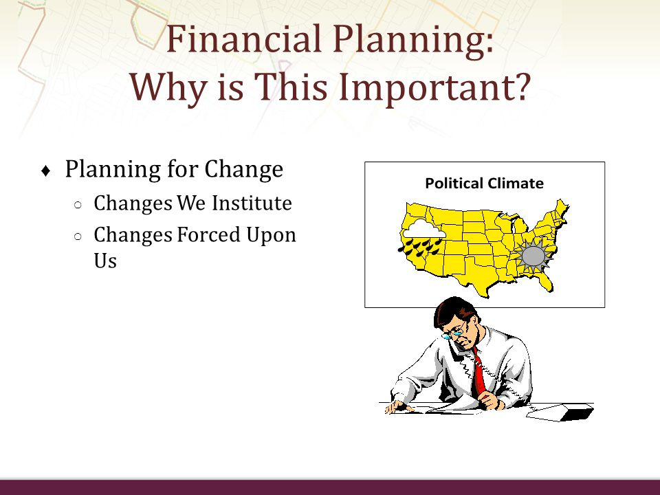 Financial Planning: Why is This Important? ♦ Planning for Change ○ Changes We Institute ○ Changes Forced Upon Us