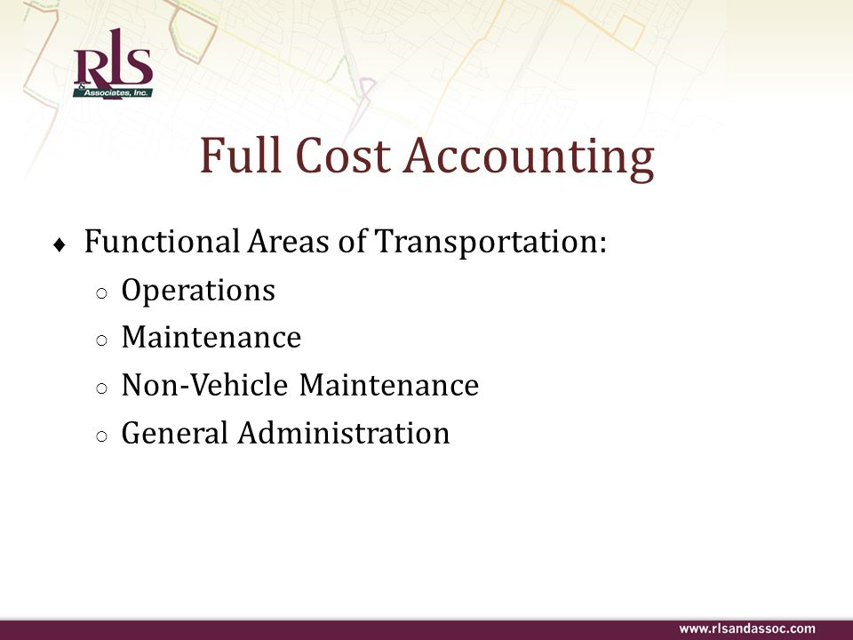 Full Cost Accounting ♦ Functional Areas of Transportation: ○ Operations ○ Maintenance ○ Non-Vehicle Maintenance ○ General Administration