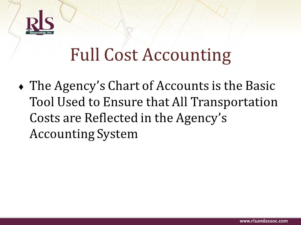 Full Cost Accounting ♦ The Agency's Chart of Accounts is the Basic Tool Used to Ensure that All Transportation Costs are Reflected in the Agency's Acc