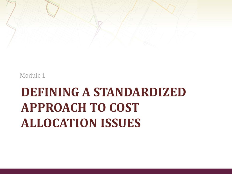 DEFINING A STANDARDIZED APPROACH TO COST ALLOCATION ISSUES Module 1
