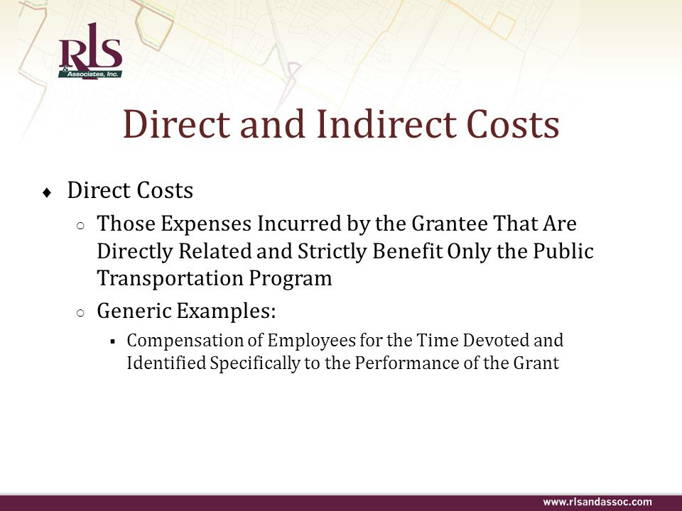Direct and Indirect Costs ♦ Direct Costs ○ Those Expenses Incurred by the Grantee That Are Directly Related and Strictly Benefit Only the Public Trans