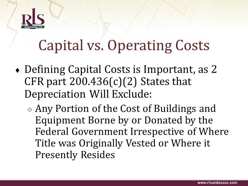 Capital vs. Operating Costs ♦ Defining Capital Costs is Important, as 2 CFR part 200.436(c)(2) States that Depreciation Will Exclude : ○ Any Portion o