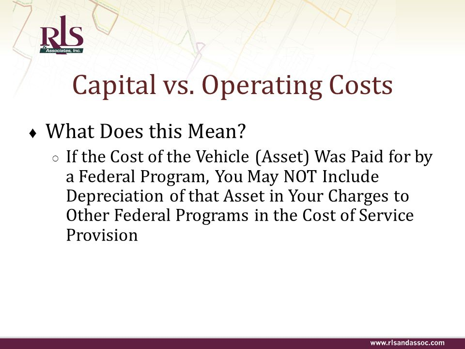Capital vs. Operating Costs ♦ What Does this Mean? ○ If the Cost of the Vehicle (Asset) Was Paid for by a Federal Program, You May NOT Include Depreci
