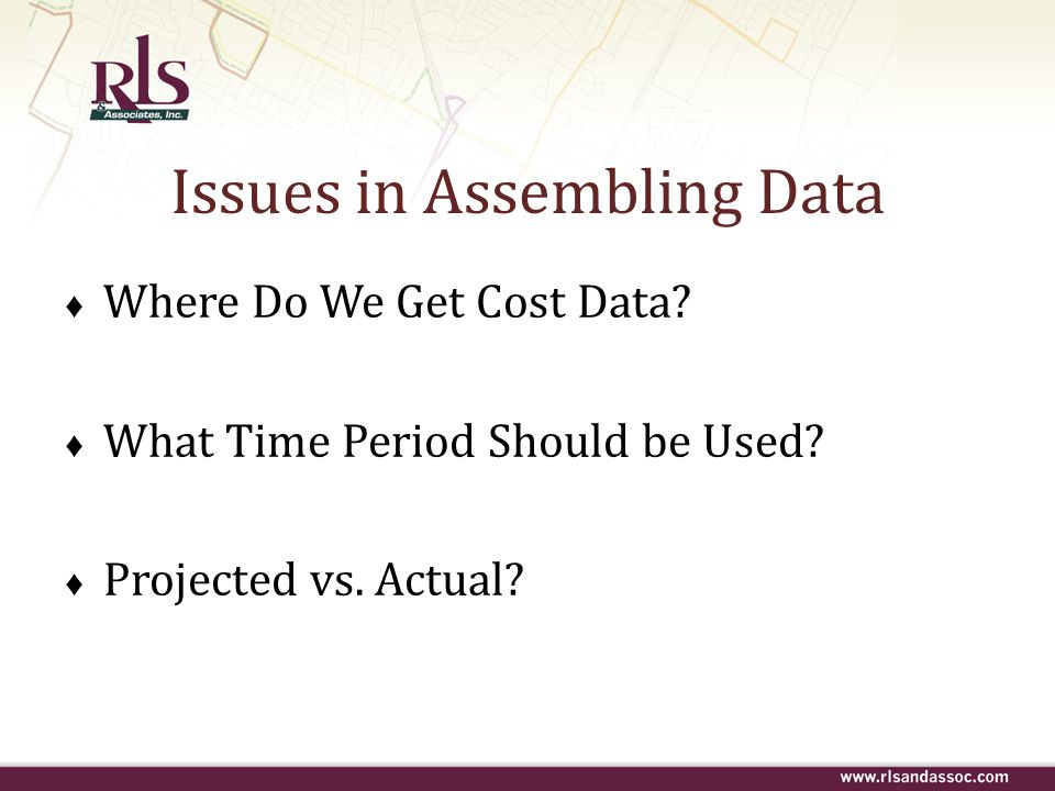 Issues in Assembling Data ♦ Where Do We Get Cost Data? ♦ What Time Period Should be Used? ♦ Projected vs. Actual?