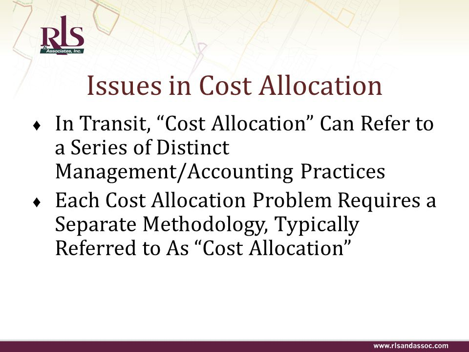 "Issues in Cost Allocation ♦ In Transit, ""Cost Allocation"" Can Refer to a Series of Distinct Management/Accounting Practices ♦ Each Cost Allocation Pro"