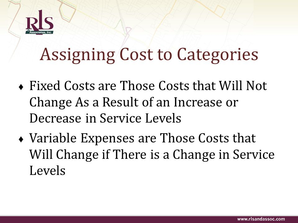 Assigning Cost to Categories ♦ Fixed Costs are Those Costs that Will Not Change As a Result of an Increase or Decrease in Service Levels ♦ Variable Ex