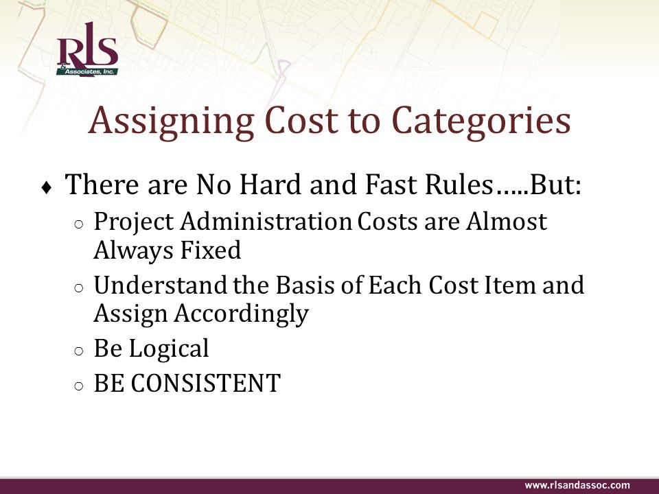 Assigning Cost to Categories ♦ There are No Hard and Fast Rules…..But: ○ Project Administration Costs are Almost Always Fixed ○ Understand the Basis o