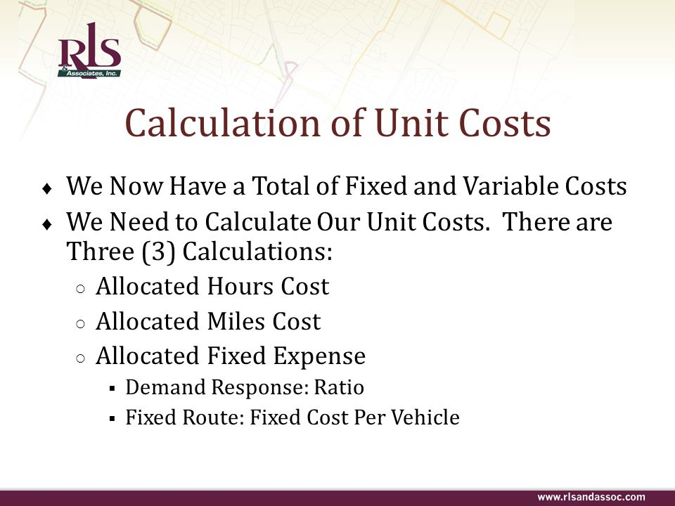 Calculation of Unit Costs ♦ We Now Have a Total of Fixed and Variable Costs ♦ We Need to Calculate Our Unit Costs. There are Three (3) Calculations: ○