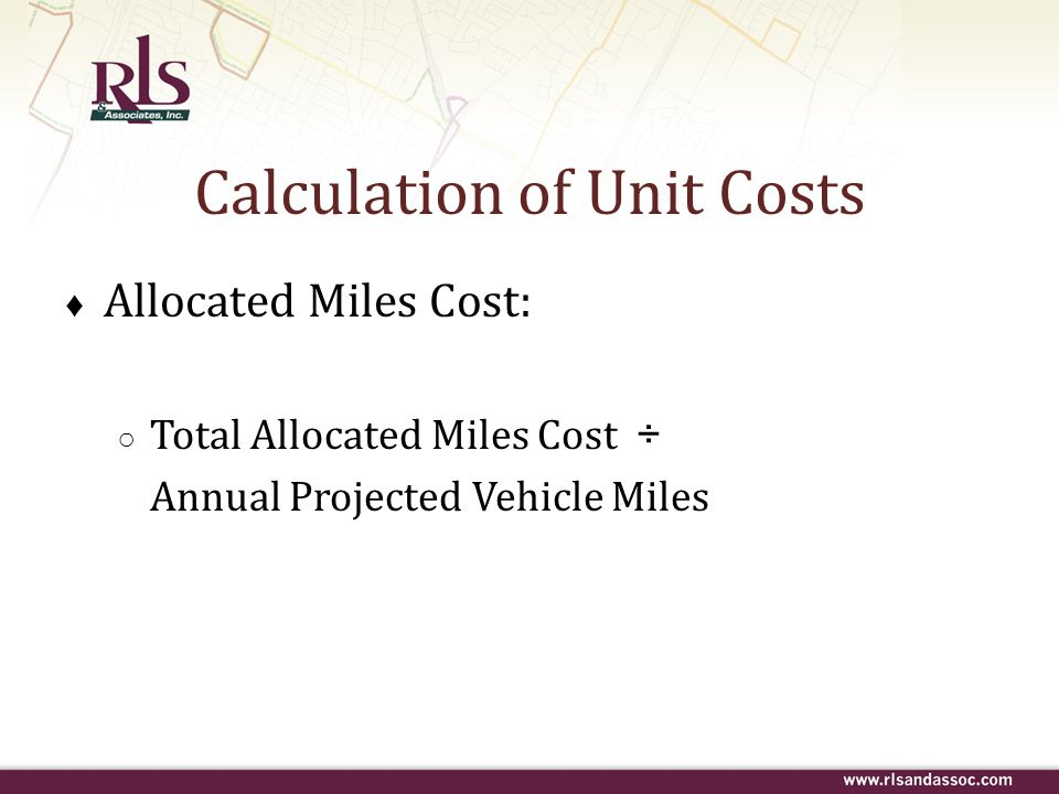 Calculation of Unit Costs ♦ Allocated Miles Cost: ○ Total Allocated Miles Cost ÷ Annual Projected Vehicle Miles