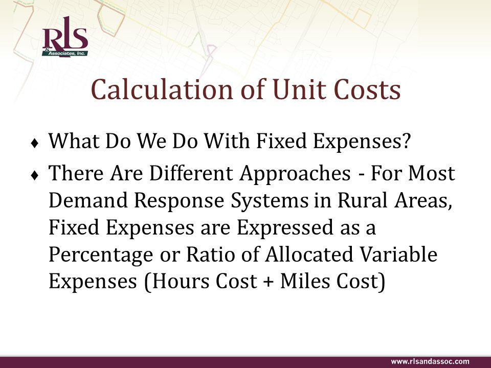 Calculation of Unit Costs ♦ What Do We Do With Fixed Expenses? ♦ There Are Different Approaches - For Most Demand Response Systems in Rural Areas, Fix