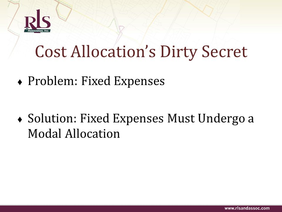 Cost Allocation's Dirty Secret ♦ Problem: Fixed Expenses ♦ Solution: Fixed Expenses Must Undergo a Modal Allocation