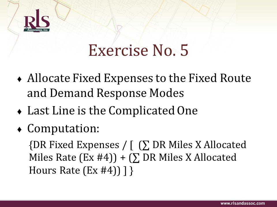 Exercise No. 5 ♦ Allocate Fixed Expenses to the Fixed Route and Demand Response Modes ♦ Last Line is the Complicated One ♦ Computation: {DR Fixed Expe