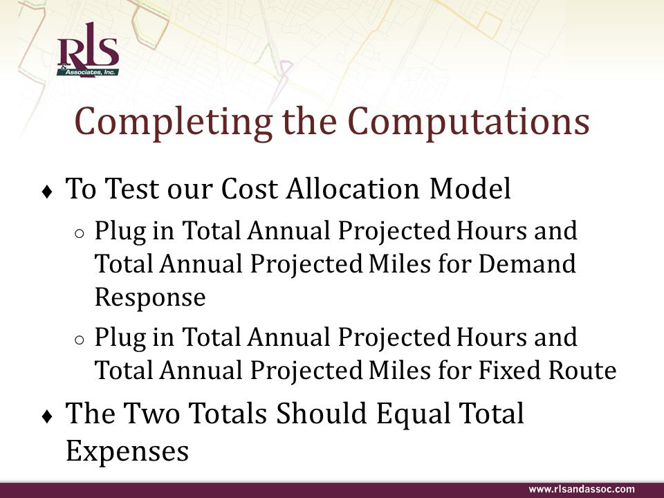 Completing the Computations ♦ To Test our Cost Allocation Model ○ Plug in Total Annual Projected Hours and Total Annual Projected Miles for Demand Res