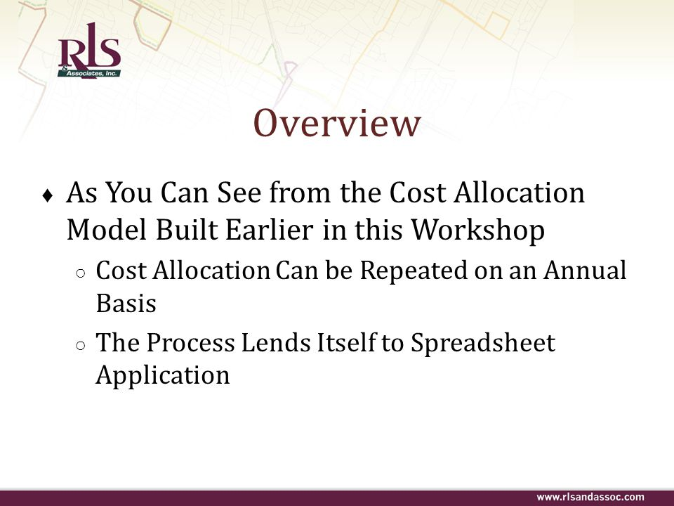 Overview ♦ As You Can See from the Cost Allocation Model Built Earlier in this Workshop ○ Cost Allocation Can be Repeated on an Annual Basis ○ The Pro