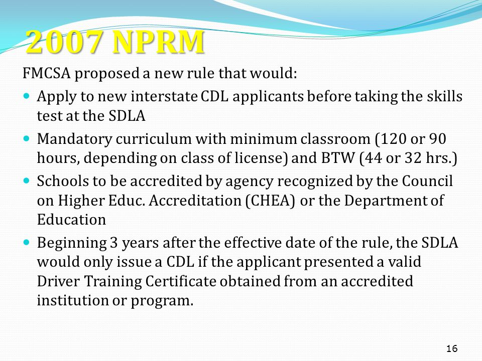 2007 NPRM FMCSA proposed a new rule that would: Apply to new interstate CDL applicants before taking the skills test at the SDLA Mandatory curriculum