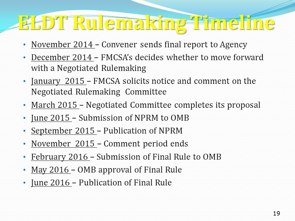 ELDT Rulemaking Timeline November 2014 – Convener sends final report to Agency December 2014 – FMCSA's decides whether to move forward with a Negotiated Rulemaking January 2015 – FMCSA solicits notice and comment on the Negotiated Rulemaking Committee March 2015 – Negotiated Committee completes its proposal June 2015 – Submission of NPRM to OMB September 2015 – Publication of NPRM November 2015 – Comment period ends February 2016 – Submission of Final Rule to OMB May 2016 – OMB approval of Final Rule June 2016 – Publication of Final Rule 19