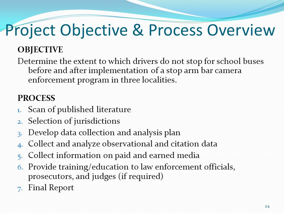 Project Objective & Process Overview OBJECTIVE Determine the extent to which drivers do not stop for school buses before and after implementation of a stop arm bar camera enforcement program in three localities.