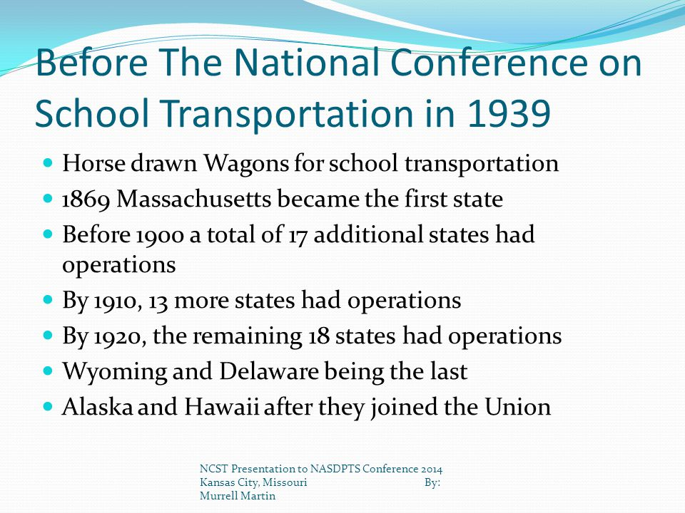 Before The National Conference on School Transportation in 1939 Horse drawn Wagons for school transportation 1869 Massachusetts became the first state Before 1900 a total of 17 additional states had operations By 1910, 13 more states had operations By 1920, the remaining 18 states had operations Wyoming and Delaware being the last Alaska and Hawaii after they joined the Union NCST Presentation to NASDPTS Conference 2014 Kansas City, Missouri By: Murrell Martin