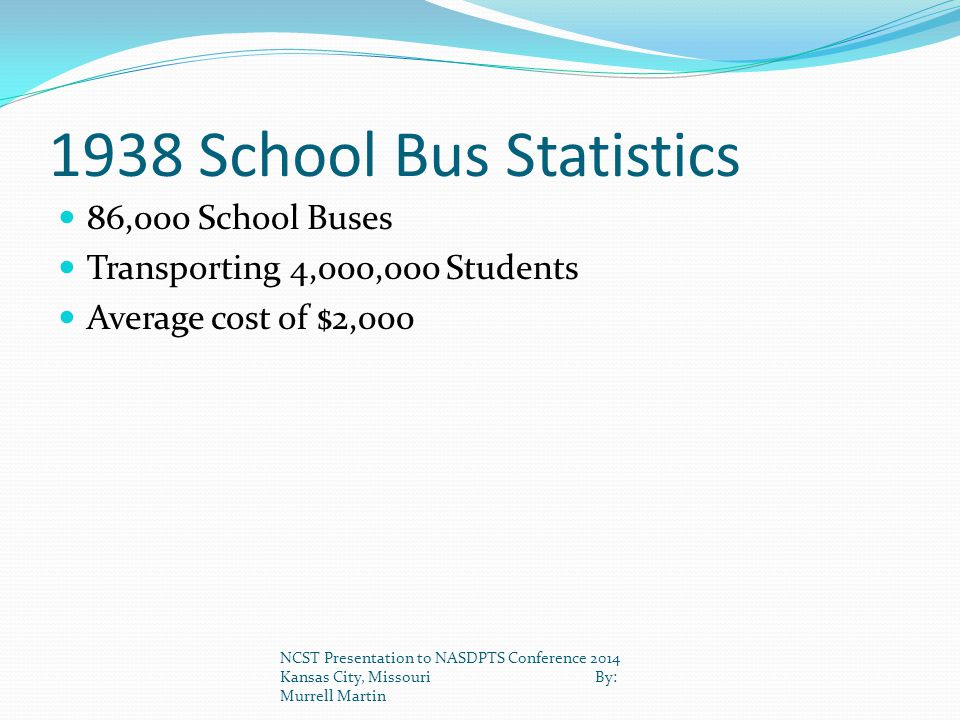1938 School Bus Statistics 86,000 School Buses Transporting 4,000,000 Students Average cost of $2,000 NCST Presentation to NASDPTS Conference 2014 Kan