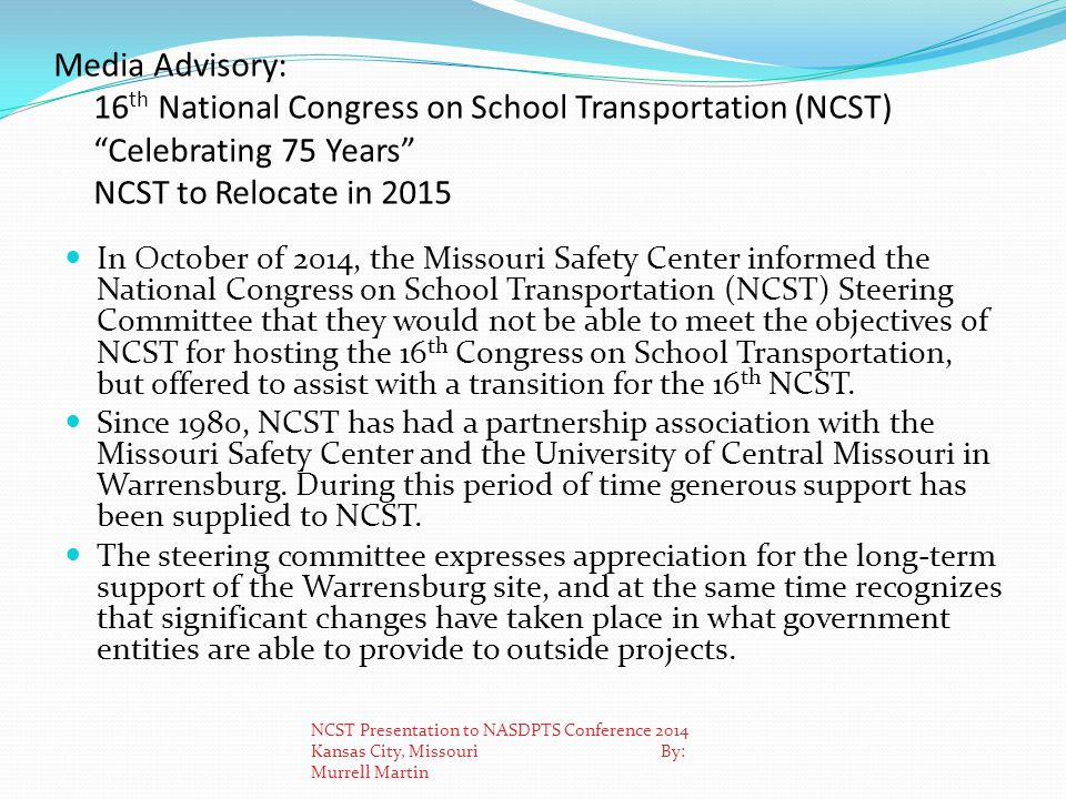 Media Advisory: 16 th National Congress on School Transportation (NCST) Celebrating 75 Years NCST to Relocate in 2015 In October of 2014, the Missouri Safety Center informed the National Congress on School Transportation (NCST) Steering Committee that they would not be able to meet the objectives of NCST for hosting the 16 th Congress on School Transportation, but offered to assist with a transition for the 16 th NCST.