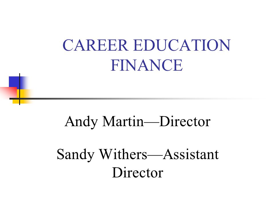 CAREER EDUCATION FINANCE Andy Martin—Director Sandy Withers—Assistant Director