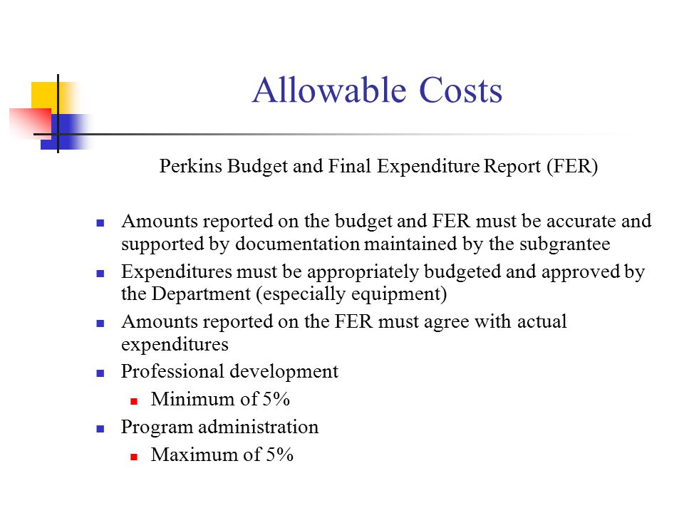 Allowable Costs Perkins Budget and Final Expenditure Report (FER) Amounts reported on the budget and FER must be accurate and supported by documentation maintained by the subgrantee Expenditures must be appropriately budgeted and approved by the Department (especially equipment) Amounts reported on the FER must agree with actual expenditures Professional development Minimum of 5% Program administration Maximum of 5%