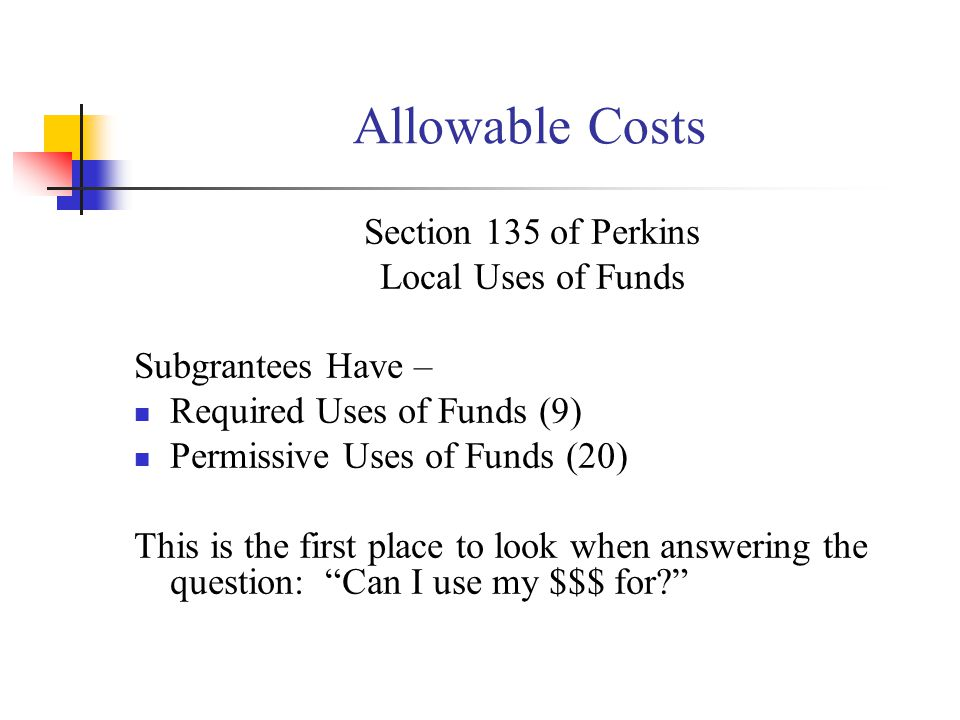Allowable Costs Section 135 of Perkins Local Uses of Funds Subgrantees Have – Required Uses of Funds (9) Permissive Uses of Funds (20) This is the first place to look when answering the question: Can I use my $$$ for