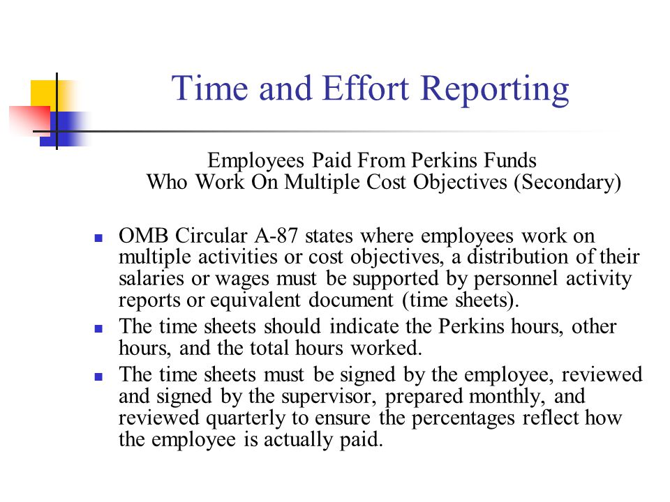 Time and Effort Reporting Employees Paid From Perkins Funds Who Work On Multiple Cost Objectives (Secondary) OMB Circular A-87 states where employees work on multiple activities or cost objectives, a distribution of their salaries or wages must be supported by personnel activity reports or equivalent document (time sheets).