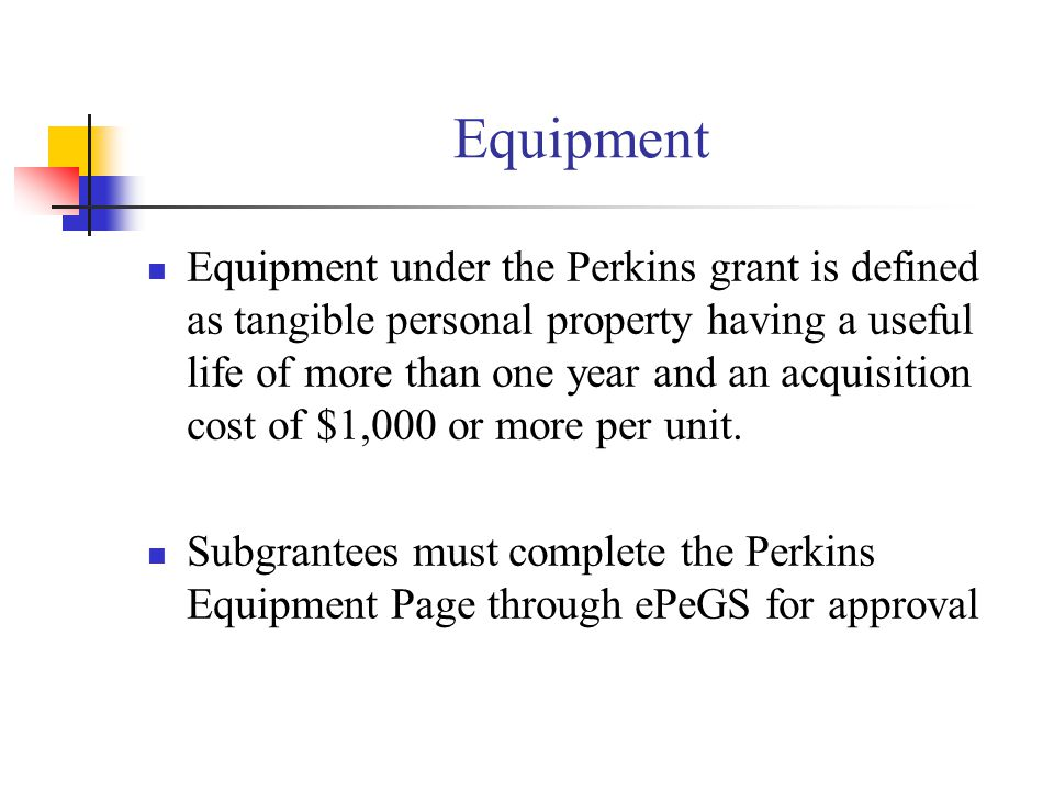 Equipment Equipment under the Perkins grant is defined as tangible personal property having a useful life of more than one year and an acquisition cos